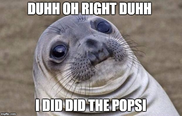 Awkward Moment Sealion Meme | DUHH OH RIGHT DUHH I DID DID THE POPSI | image tagged in memes,awkward moment sealion | made w/ Imgflip meme maker