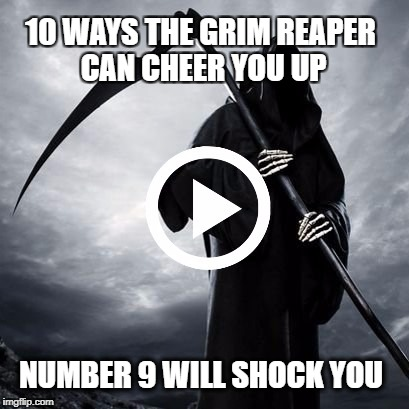 10 WAYS THE GRIM REAPER CAN CHEER YOU UP NUMBER 9 WILL SHOCK YOU | image tagged in reaper,grim reaper,clickbait,cheers | made w/ Imgflip meme maker