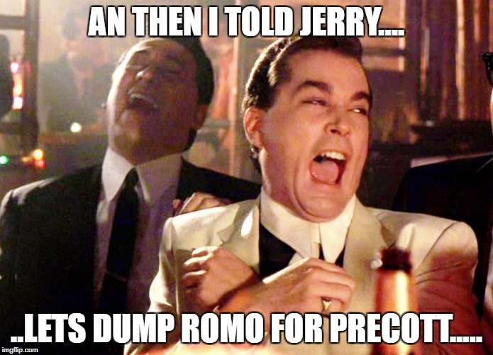 romo | AN THEN I TOLD JERRY.... ..LETS DUMP ROMO FOR PRECOTT..... | image tagged in ray liotta goodfellas | made w/ Imgflip meme maker
