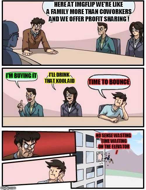 Boardroom Meeting Suggestion Meme | HERE AT IMGFLIP WE'RE LIKE A FAMILY MORE THAN COWORKERS AND WE OFFER PROFIT SHARING ! I'M BUYING IT I'LL DRINK THAT KOOL AID TIME TO BOUNCE  | image tagged in memes,boardroom meeting suggestion | made w/ Imgflip meme maker