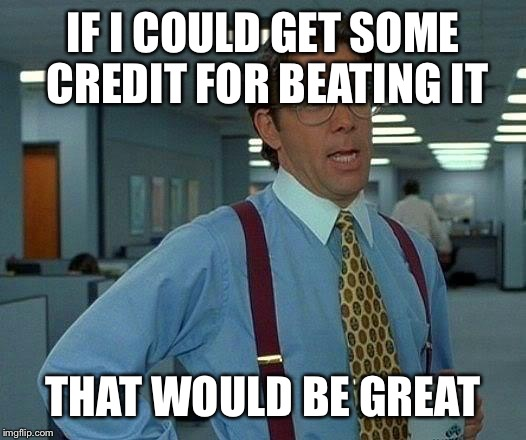 That Would Be Great Meme | IF I COULD GET SOME CREDIT FOR BEATING IT THAT WOULD BE GREAT | image tagged in memes,that would be great | made w/ Imgflip meme maker