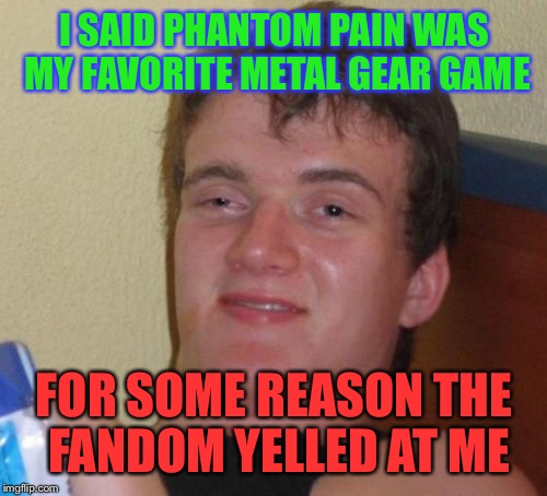 10 Guy Meme | I SAID PHANTOM PAIN WAS MY FAVORITE METAL GEAR GAME FOR SOME REASON THE FANDOM YELLED AT ME | image tagged in memes,10 guy | made w/ Imgflip meme maker