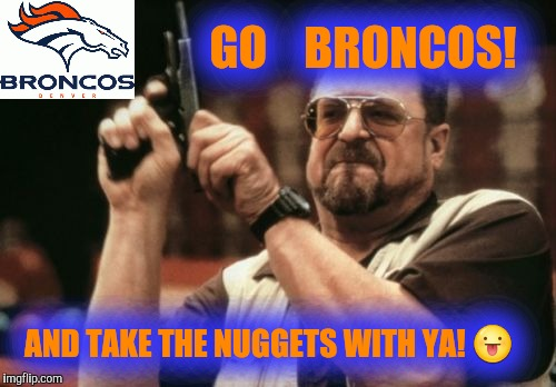 Broncos Suck! | AND TAKE THE NUGGETS WITH YA!  | image tagged in memes,am i the only one around here,denver broncos,broncos,manning broncos,justjeff | made w/ Imgflip meme maker
