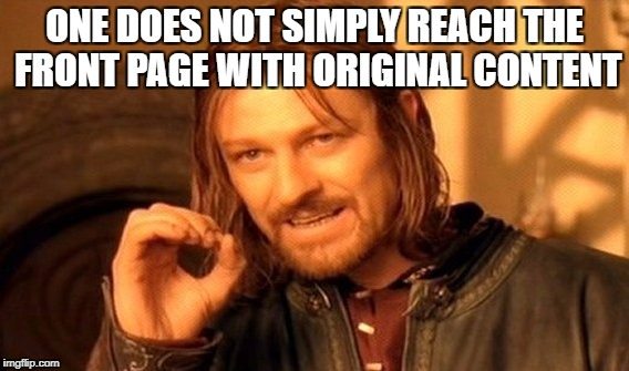 One Does Not Simply Meme | ONE DOES NOT SIMPLY REACH THE FRONT PAGE WITH ORIGINAL CONTENT | image tagged in memes,one does not simply | made w/ Imgflip meme maker