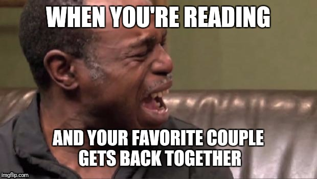 Best Cry Ever | WHEN YOU'RE READING AND YOUR FAVORITE COUPLE GETS BACK TOGETHER | image tagged in best cry ever | made w/ Imgflip meme maker
