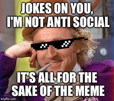 Swag Wonka | JOKES ON YOU, I'M NOT ANTI SOCIAL IT'S ALL FOR THE SAKE OF THE MEME | image tagged in swag wonka | made w/ Imgflip meme maker