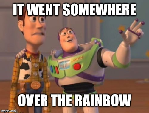 X, X Everywhere Meme | IT WENT SOMEWHERE OVER THE RAINBOW | image tagged in memes,x,x everywhere,x x everywhere | made w/ Imgflip meme maker
