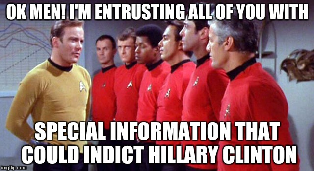 Star Trek Week! a brandy_jackson Tombstone 1881 and coollew event! Nov. 20th to the 27th | OK MEN! I'M ENTRUSTING ALL OF YOU WITH SPECIAL INFORMATION THAT COULD INDICT HILLARY CLINTON | image tagged in redshirts,star trek week | made w/ Imgflip meme maker