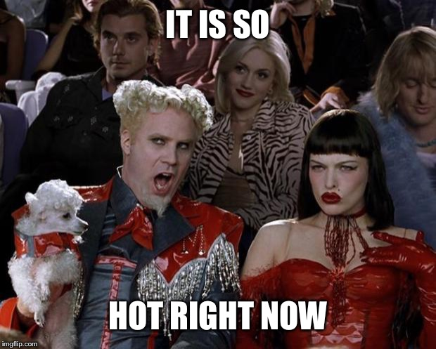 Mugatu So Hot Right Now Meme | IT IS SO HOT RIGHT NOW | image tagged in memes,mugatu so hot right now | made w/ Imgflip meme maker