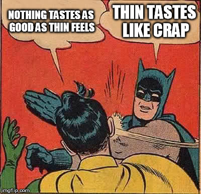 I swear to god I'm not going to lose a single pound for her | NOTHING TASTES AS GOOD AS THIN FEELS THIN TASTES LIKE CRAP | image tagged in memes,batman slapping robin,fat,nothing tastes as good as thin feels | made w/ Imgflip meme maker