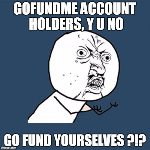 Y U No Meme | GOFUNDME ACCOUNT HOLDERS, Y U NO GO FUND YOURSELVES ?!? | image tagged in memes,y u no | made w/ Imgflip meme maker