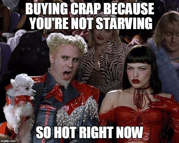 Mugatu So Hot Right Now Meme | BUYING CRAP BECAUSE YOU'RE NOT STARVING SO HOT RIGHT NOW | image tagged in memes,mugatu so hot right now | made w/ Imgflip meme maker