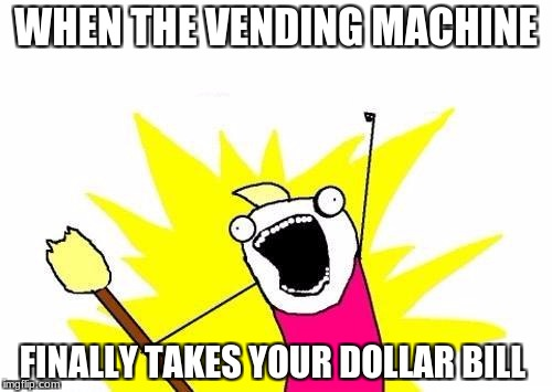 X All The Y | WHEN THE VENDING MACHINE FINALLY TAKES YOUR DOLLAR BILL | image tagged in memes,x all the y | made w/ Imgflip meme maker