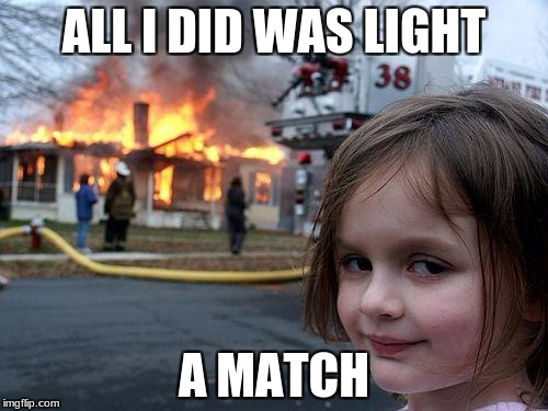 Disaster Girl Meme | ALL I DID WAS LIGHT A MATCH | image tagged in memes,disaster girl | made w/ Imgflip meme maker