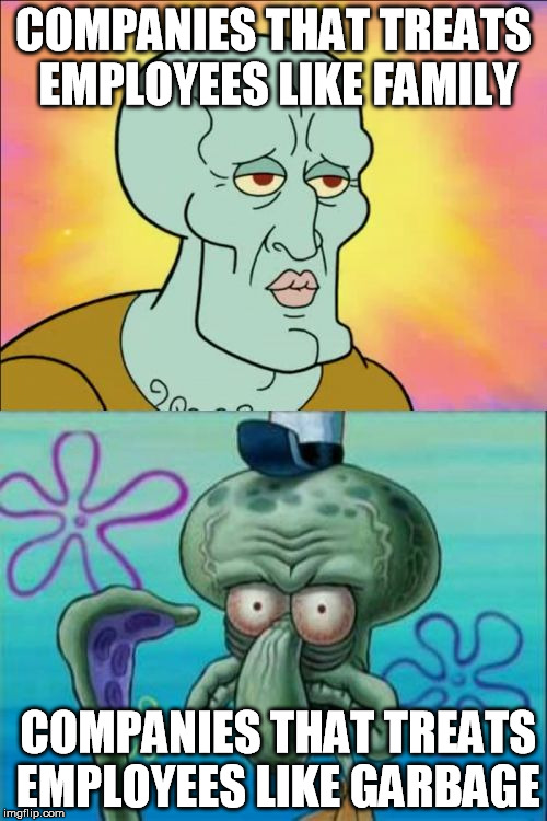 Squidward Meme | COMPANIES THAT TREATS EMPLOYEES LIKE FAMILY COMPANIES THAT TREATS EMPLOYEES LIKE GARBAGE | image tagged in memes,squidward | made w/ Imgflip meme maker