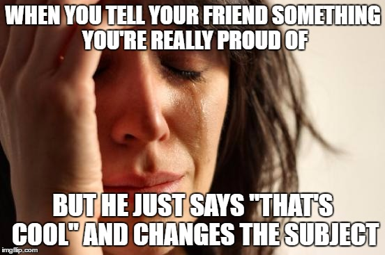 "First World Problems | WHEN YOU TELL YOUR FRIEND SOMETHING YOU'RE REALLY PROUD OF BUT HE JUST SAYS ""THAT'S COOL"" AND CHANGES THE SUBJECT 