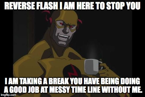 The Reverse Flash | REVERSE FLASH I AM HERE TO STOP YOU I AM TAKING A BREAK YOU HAVE BEING DOING A GOOD JOB AT MESSY TIME LINE WITHOUT ME. | image tagged in the reverse flash | made w/ Imgflip meme maker