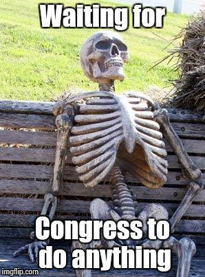 They're getting ready for another vacation | Waiting for Congress to do anything | image tagged in memes,waiting skeleton,congress,thanks for nothing,they said i could be anything | made w/ Imgflip meme maker