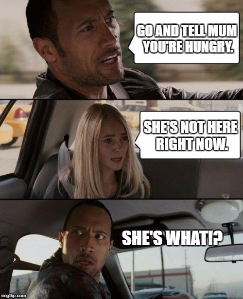 The Rock Driving Meme | GO AND TELL MUM YOU'RE HUNGRY. SHE'S NOT HERE RIGHT NOW. SHE'S WHAT!? | image tagged in memes,the rock driving | made w/ Imgflip meme maker