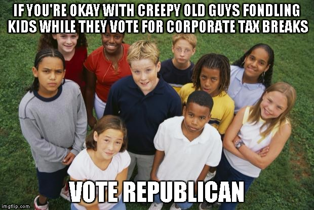 IF YOU'RE OKAY WITH CREEPY OLD GUYS FONDLING KIDS WHILE THEY VOTE FOR CORPORATE TAX BREAKS VOTE REPUBLICAN | image tagged in republicans | made w/ Imgflip meme maker