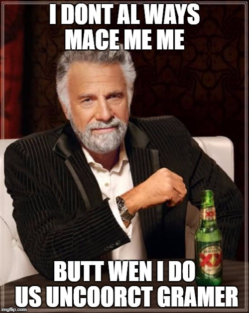 The Most Interesting Man In The World Meme | I DONT AL WAYS MACE ME ME BUTT WEN I DO US UNCOORCT GRAMER | image tagged in memes,the most interesting man in the world | made w/ Imgflip meme maker