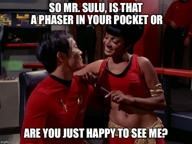 Oh my! | SO MR. SULU, IS THAT A PHASER IN YOUR POCKET OR ARE YOU JUST HAPPY TO SEE ME? | image tagged in star trek week,star trek | made w/ Imgflip meme maker