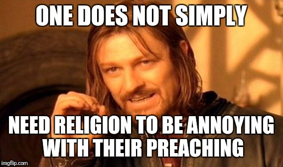 One Does Not Simply Meme | ONE DOES NOT SIMPLY NEED RELIGION TO BE ANNOYING WITH THEIR PREACHING | image tagged in memes,one does not simply | made w/ Imgflip meme maker