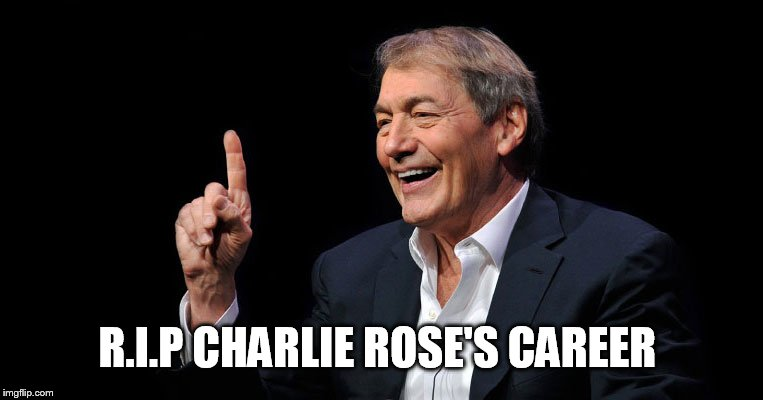 R.I.P Charlie Rose | R.I.P CHARLIE ROSE'S CAREER | image tagged in charlie rose,memes,scumbag hollywood,pervert,pbs,misogyny | made w/ Imgflip meme maker