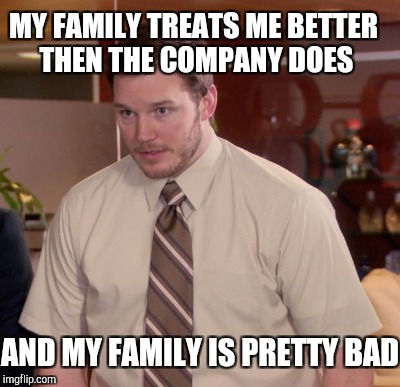 MY FAMILY TREATS ME BETTER THEN THE COMPANY DOES AND MY FAMILY IS PRETTY BAD | made w/ Imgflip meme maker