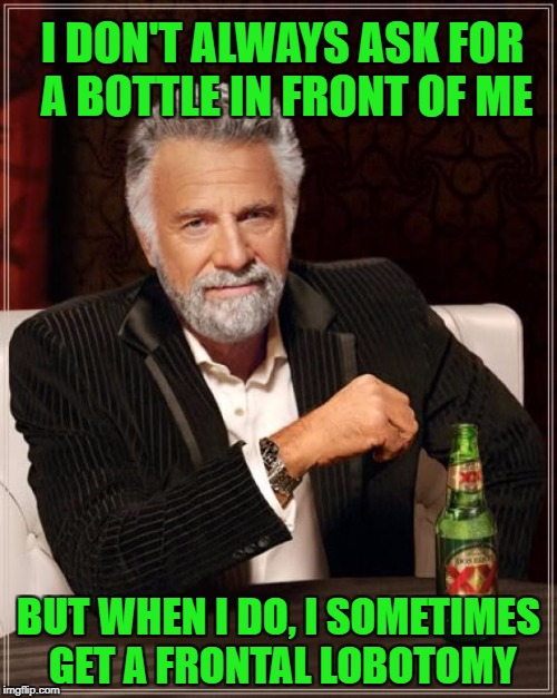 The Most Interesting Man In The World Meme | I DON'T ALWAYS ASK FOR A BOTTLE IN FRONT OF ME BUT WHEN I DO, I SOMETIMES GET A FRONTAL LOBOTOMY | image tagged in memes,the most interesting man in the world | made w/ Imgflip meme maker