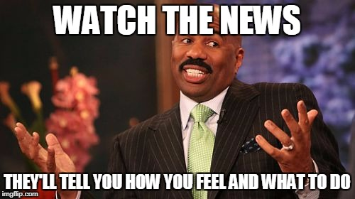 Steve Harvey Meme | WATCH THE NEWS THEY'LL TELL YOU HOW YOU FEEL AND WHAT TO DO | image tagged in memes,steve harvey | made w/ Imgflip meme maker