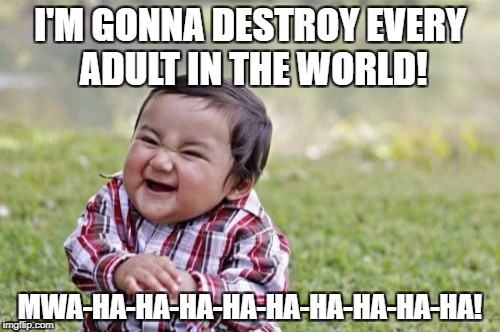 Evil Toddler Meme | I'M GONNA DESTROY EVERY ADULT IN THE WORLD! MWA-HA-HA-HA-HA-HA-HA-HA-HA-HA! | image tagged in memes,evil toddler | made w/ Imgflip meme maker