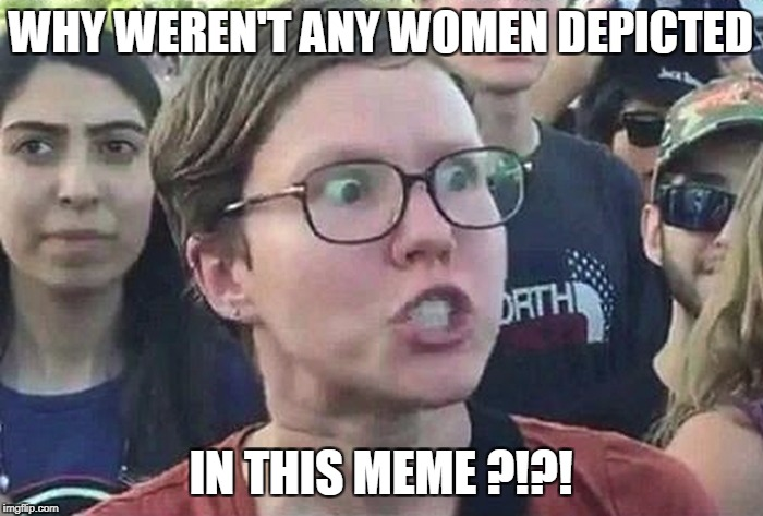 WHY WEREN'T ANY WOMEN DEPICTED IN THIS MEME ?!?! | made w/ Imgflip meme maker