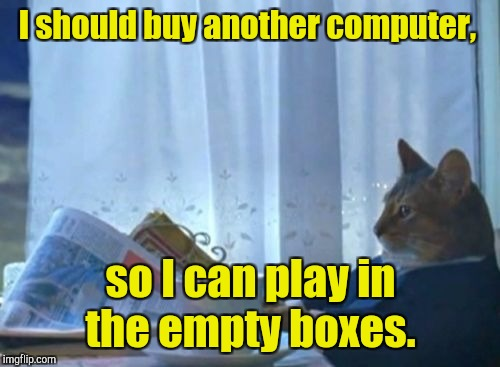 I should buy another computer, so I can play in the empty boxes. | made w/ Imgflip meme maker