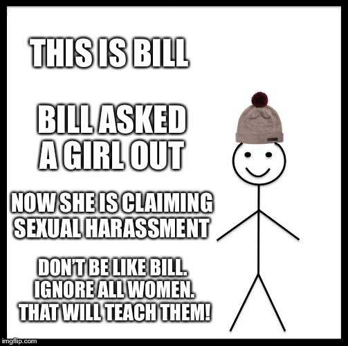 Be Like Bill Meme | THIS IS BILL BILL ASKED A GIRL OUT NOW SHE IS CLAIMING SEXUAL HARASSMENT DON'T BE LIKE BILL. IGNORE ALL WOMEN. THAT WILL TEACH THEM! | image tagged in memes,be like bill | made w/ Imgflip meme maker