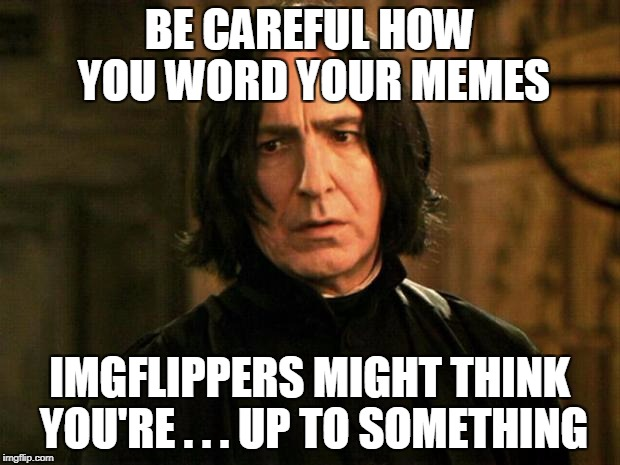 Ob...vious...ly | BE CAREFUL HOW YOU WORD YOUR MEMES IMGFLIPPERS MIGHT THINK YOU'RE . . . UP TO SOMETHING | image tagged in severus snape | made w/ Imgflip meme maker