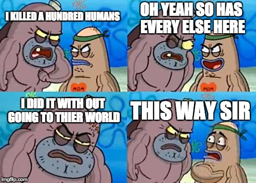 How Tough Are You Meme | I KILLED A HUNDRED HUMANS OH YEAH SO HAS EVERY ELSE HERE I DID IT WITH OUT GOING TO THIER WORLD THIS WAY SIR | image tagged in memes,how tough are you | made w/ Imgflip meme maker