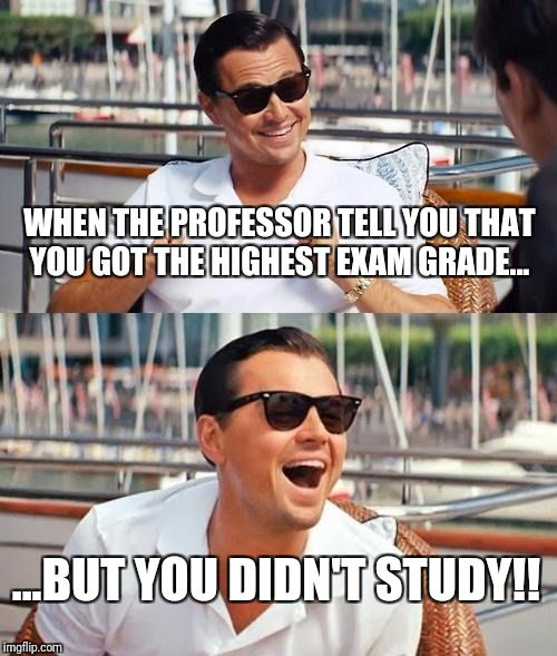 Leonardo Dicaprio Wolf Of Wall Street Meme | WHEN THE PROFESSOR TELL YOU THAT YOU GOT THE HIGHEST EXAM GRADE... ...BUT YOU DIDN'T STUDY!! | image tagged in memes,leonardo dicaprio wolf of wall street | made w/ Imgflip meme maker