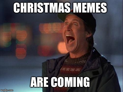 Christmas is coming | CHRISTMAS MEMES ARE COMING | image tagged in christmas is coming | made w/ Imgflip meme maker