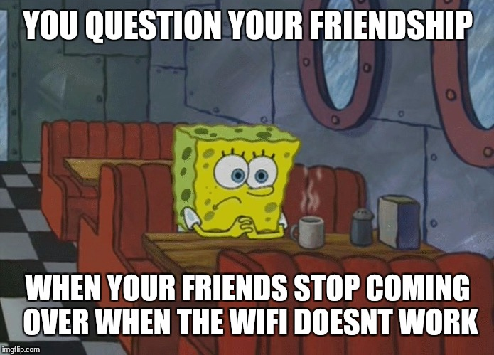 Spongebob Thinking | YOU QUESTION YOUR FRIENDSHIP WHEN YOUR FRIENDS STOP COMING OVER WHEN THE WIFI DOESNT WORK | image tagged in spongebob thinking | made w/ Imgflip meme maker