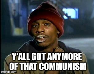 Y'all Got Any More Of That Meme | Y'ALL GOT ANYMORE OF THAT COMMUNISM | image tagged in memes,yall got any more of | made w/ Imgflip meme maker