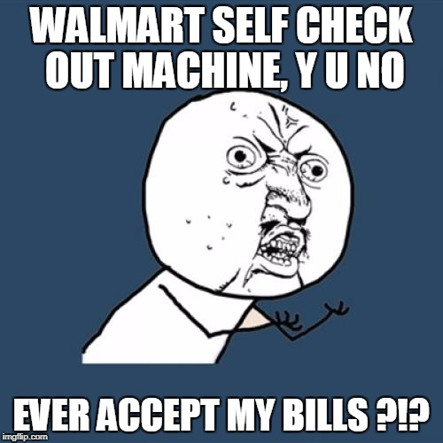 Y U No Meme | WALMART SELF CHECK OUT MACHINE, Y U NO EVER ACCEPT MY BILLS ?!? | image tagged in memes,y u no | made w/ Imgflip meme maker