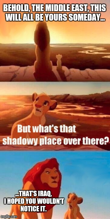 Simba Shadowy Place Meme | BEHOLD, THE MIDDLE EAST, THIS WILL ALL BE YOURS SOMEDAY... ...THAT'S IRAQ, I HOPED YOU WOULDN'T NOTICE IT. | image tagged in memes,simba shadowy place | made w/ Imgflip meme maker