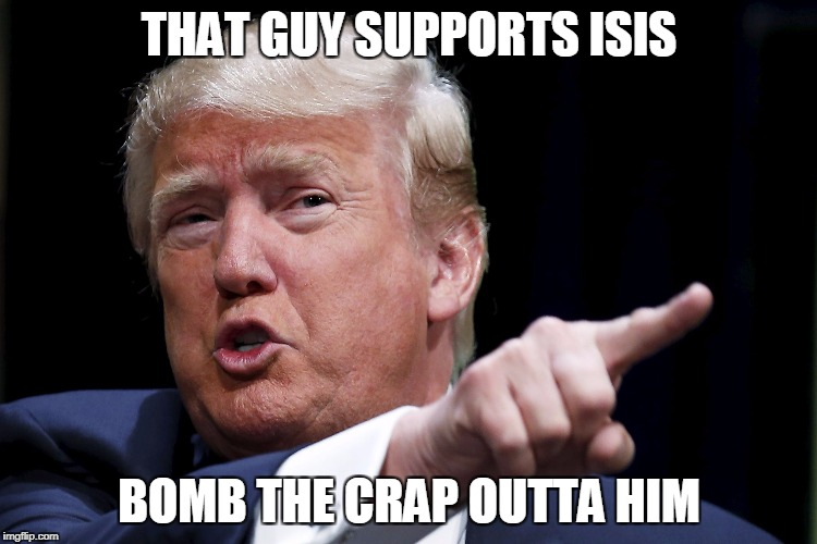 Trump | THAT GUY SUPPORTS ISIS BOMB THE CRAP OUTTA HIM | image tagged in trumpy,bomb | made w/ Imgflip meme maker