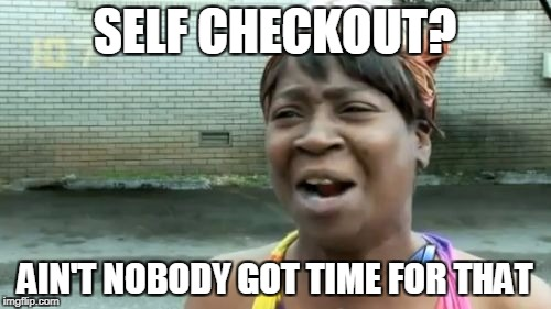 Aint Nobody Got Time For That Meme | SELF CHECKOUT? AIN'T NOBODY GOT TIME FOR THAT | image tagged in memes,aint nobody got time for that | made w/ Imgflip meme maker