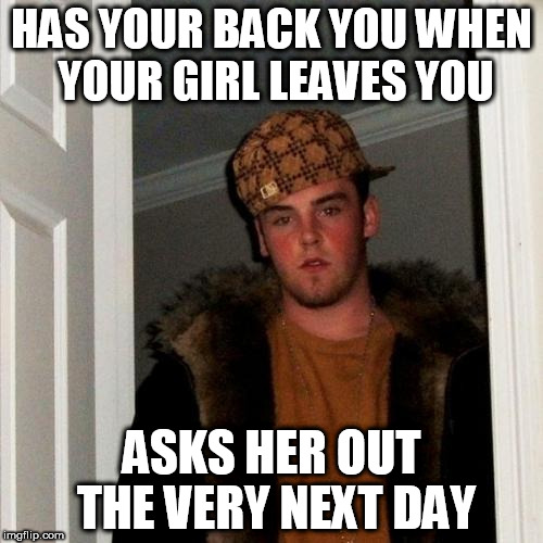 Scumbag Steve Meme | HAS YOUR BACK YOU WHEN YOUR GIRL LEAVES YOU ASKS HER OUT THE VERY NEXT DAY | image tagged in memes,scumbag steve | made w/ Imgflip meme maker