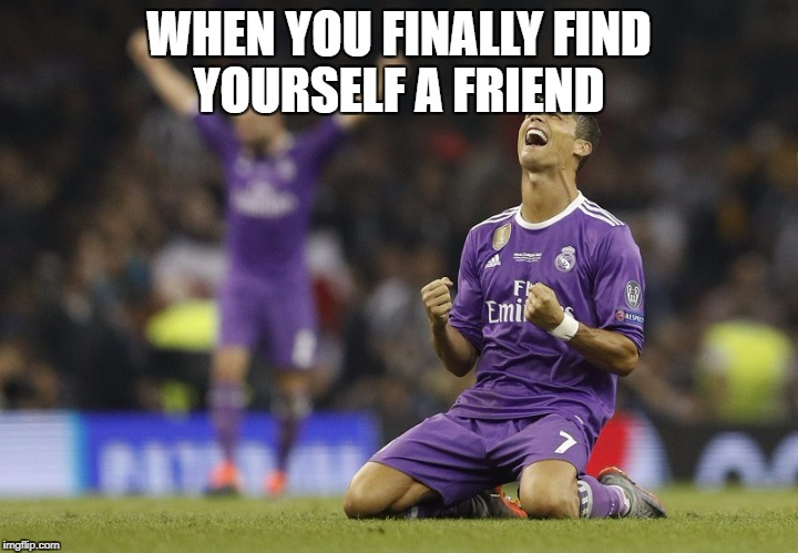 WHEN YOU FINALLY FIND YOURSELF A FRIEND | image tagged in ronaldo champions league 2017 | made w/ Imgflip meme maker