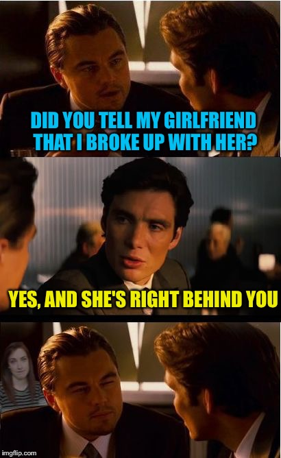DID YOU TELL MY GIRLFRIEND THAT I BROKE UP WITH HER? YES, AND SHE'S RIGHT BEHIND YOU | image tagged in overly attached girlfriend inception,memes,inception,overly attached girlfriend | made w/ Imgflip meme maker
