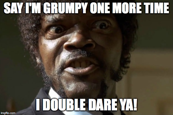 Samuel Jackson | SAY I'M GRUMPY ONE MORE TIME I DOUBLE DARE YA! | image tagged in samuel jackson | made w/ Imgflip meme maker