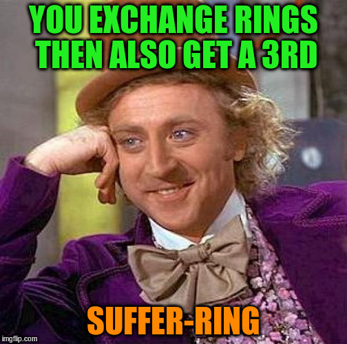 Creepy Condescending Wonka Meme | YOU EXCHANGE RINGS THEN ALSO GET A 3RD SUFFER-RING | image tagged in memes,creepy condescending wonka | made w/ Imgflip meme maker